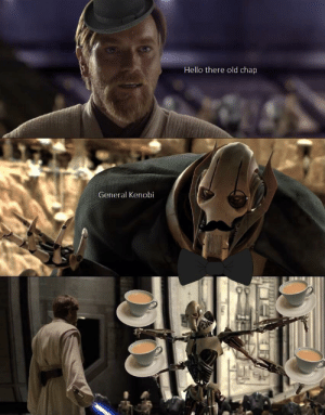Hello, Best, and Old: Hello there old chap  General Kenobi The high ground has the best Tea