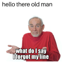 old man: hello there old man  what do l Say  forgot my ine
