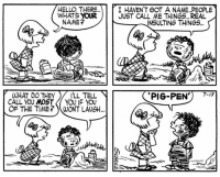 "This strip, published 63 years ago today on July 13, 1954, was the first appearance of Pigpen.   Despite his popularity with fans, Pigpen was featured in just over 100 comic strips of the 17,897 Peanuts cartoons that Schulz created. Generating new storylines suited to Pigpen's messiness proved challenging for Schulz, who explained, ""Usually, I just run out of ideas for him, but somehow he keeps hanging in there.""    While the other characters deal daily with their own emotional quirks and problems, Pigpen endeared himself to readers as he walked serenely through life unhindered by self-doubt and oblivious to the opinions of others – with his cloud of dust in tow.: HELLO, THERE..  WHATS YOUR  I HAVENT GOT A NAME. PEOPLE  JUST CALL ME THINGS. REAL  NAME?  INSULTING THINGS.  'PIG-PEN') -]  WHAT DO THEY I'LL TELL  CALL YOU MOST YOU IF YOU  OF THE TIME ?)(WONT LAUGH This strip, published 63 years ago today on July 13, 1954, was the first appearance of Pigpen.   Despite his popularity with fans, Pigpen was featured in just over 100 comic strips of the 17,897 Peanuts cartoons that Schulz created. Generating new storylines suited to Pigpen's messiness proved challenging for Schulz, who explained, ""Usually, I just run out of ideas for him, but somehow he keeps hanging in there.""    While the other characters deal daily with their own emotional quirks and problems, Pigpen endeared himself to readers as he walked serenely through life unhindered by self-doubt and oblivious to the opinions of others – with his cloud of dust in tow."