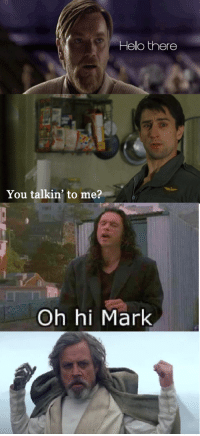 oh hi mark: Hello there  You talkin' to me?  Oh hi Mark