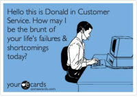 customer service: Hello this is Donald in Customer  Service. How may l  be the brunt of  your life's failures &  shortcomings  today?  our ecards  someecards.com