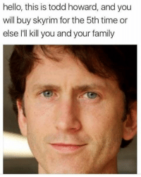 Praise be Godd Howard. *victory screech* nintendoswitch toddhoward bethesda fallout fallout3 falloutnewvegas fallout4 falloutmemes memes gaming gamer cancer skyrim skyrim: hello, this is todd howard, and you  will buy skyrim for the 5th time or  else I'll kill you and your family Praise be Godd Howard. *victory screech* nintendoswitch toddhoward bethesda fallout fallout3 falloutnewvegas fallout4 falloutmemes memes gaming gamer cancer skyrim skyrim