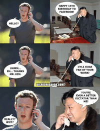 Guess who has a birthday today?  Dispropaganda.com: HELLO?  UHMM...  EH... THANKS  MR. KIM  REALLY?  WHY?  HAPPY 13TH  BIRTHDAY TO  FACEBOOK!  I'M A HUGE  FAN OF YOUR  WORK!  DISPROPAGANDA.COM  YOU'RE  EVEN A BETTER  DICTATOR THAN  ME! Guess who has a birthday today?  Dispropaganda.com