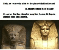 "Head, Hello, and Memes: Hello, we reserved a table for the pharaoh Sakhrakhotepl.  Hi, could you spell it out please:?  Of course. Bird, two triangles, wavy line, the sun, bird again,  jackal's head and a scarab. <p>Tired of reposts? Have some original content. via /r/memes <a href=""http://ift.tt/2s5yiZY"">http://ift.tt/2s5yiZY</a></p>"