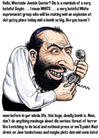 Goyim: Hello, Westside Jewish Center? Dis is a membah of a very  hateful Goyim...I mean WHITE a very hateful White  supremacist group who will be making widan explosion at  datyutzy place today wid abomb so big, like you haven't  seen before in yer whole life, this huge, deadly bomb is. Now,  don't do anything meshuga about dis serious threat of terror  like kvetching to de local and national press or we'll paint Nazi  dreck on Jew tombstones and maybe plotz demwid some kicks!