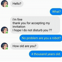 goals with bae 😍💘: Hello?  What?  i'm fine  thank you for accepting my  invitation  I hope I do not disturb you ??  No problem are you a robot?  How old are you?  4 thousand years old. goals with bae 😍💘