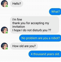 hi: Hello?  What?  i'm fine  thank you for accepting my  invitation  I hope I do not disturb you ??  No problem are you a robot?  How old are you?  4 thousand years old. hi