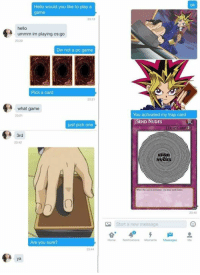 Not the right way to go about it, it's cringeworthy. But still, it's more of a funnier one.: Hello would you like to play a  game  hello  ummm im playing cs:go  Dw not a poc game  Pick a card  what game  just pick one  3rd  Are you sure?  ya  You activated my trap card  SEND NUDES  TRAP CA  Start a new message  RA Not the right way to go about it, it's cringeworthy. But still, it's more of a funnier one.