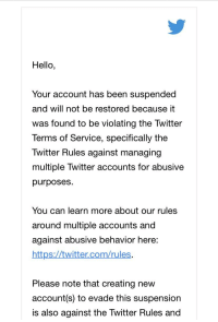 Hello, Troll, and Twitter: Hello,  Your account has been suspended  and will not be restored because it  was found to be violating the Twitter  Terms of Service, specifically the  Twitter Rules against managing  multiple Twitter accounts for abusive  purposes.  You can learn more about our rules  around multiple accounts and  against abusive behavior here:  https://twitter.com/rules.  Please note that creating new  account(s) to evade this suspension  is also against the Twitter Rules and