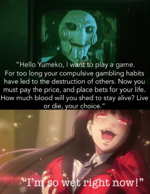 """Yumeko likes those odds.: """"Hello Yumeko, I want to play a game.  For too long your compulsive gambling habits  have led to the destruction of others. Now you  must pay the price, and place bets for your life.  How much blood will you shed to stay alive? Live  or die, your choice.""""  II  T'm so wet right now!"""" Yumeko likes those odds."""
