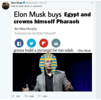 Thank you Elon very cool: hElon Musk@elonmusk Oct 19  Had to been done ur welcome  Elon Musk buys Egypt and  crowns himself Pharaoh  By Mike Murphy  Published: Oct 10,2018 7:49 pm ET  gonna build a pyramid for mo salah  -Elon Musk  918K t 398K 1.2M Thank you Elon very cool