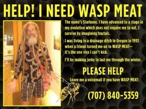 Winter, Evolution, and Help: HELP! I NEED WASP MEAT  The name's Starbone. I haveadvanced to a stagein  my evolution which does not require me to eat. I  survive by imagining fractals.  I was living in a drainage ditch in Oregon in 1993  when a friend turned me on to WASP MEAT  it's the one vice can't kick.  I'll be making jerky to last me through the winter.  PLEASE HELP  Leave me a voicemail if you have WASP MEAT:  (707) 840-5359