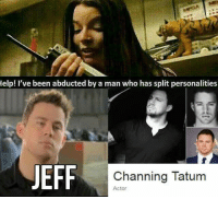Help! I've been abducted by a man who has split personalities  EFF  Channing Tatum  Actor