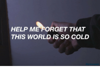 so cold: HELP ME FORGET THAT  THIS WORLD IS SO COLD
