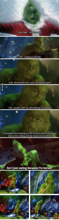 Bored, The Grinch, and Help: HELP ME.. I'm FEELING!   4  4:00-wallow in self-pity.  6:30-dinner with me. I can't cancel that again.  7:00 wrestle with my self-loathing. I'm booked  If I bumped the loathing to 9:00, I'd have time to lay in bed,  stare at the ceiling and slip slowly into madness   Am Ijust eating because I'm bored?   ooh  That sit, I'm not going when you realize you're the grinch https://t.co/QlOfoMrGvQ