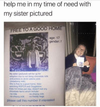Bruh, Juice, and Memes: help me in my time of need with  my sister pictured  FREE TO A GOOD HOME  age: 17  gender: f  My sister (pictured) will be up for  adoption due to not liking chocolate milk  and prefers to drink satans juice  (strawberry milk)  She is free to a good home, likes  watching RSPCA and Gogglebox.  Eats 3-4 times per day, doesn't eat any  chocolate items which include:  no milo  no choccy milk no freddy frogs  no choccy milk  please call this number if interested Bruh😂😂
