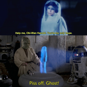 Help Me Obi Wan: Help me, Obi-Wan Kenobi. Youtre my only hope.  Piss off, Ghost!