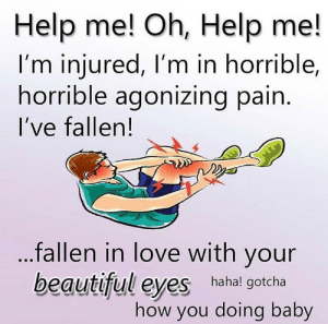 @welcometomymemepage: Help me! Oh, Help me!  I'm injured, I'm in horrible,  horrible agonizing pain.  I've fallen!  fallen in love with your  beautiful eyes hahal gotcha  how you doing baby @welcometomymemepage