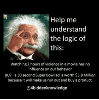 Memes, 🤖, and Superbowls: Help me  understand  the logic of  this  Watching 2 hours of violence in a movie has no  influence on our behavior  BUT a 30 second Super Bowl ad is worth $3.8 Million  because it will make us run out and buy a product.  @4biddenknowledge Help me understand the logic in this... Watching 2 hours of violence in a movie has no influence on our behavior. But a 30 second Superbowl ad is worth 3.8 million dollars because it will make us run out and buy a product. 4biddenknowledge