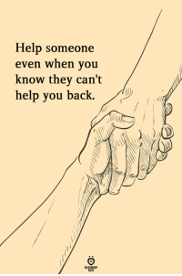 Cant Help You: Help someone  even when you  know they can't  help you back.