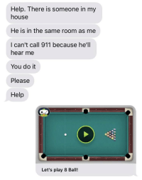 My House, Help, and House: Help. There is someone in my  house  He is in the same room as me  I can't call 911 because he'll  hear me  You do it  Please  Help  Let's play 8 Ball!