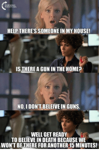 Guns Save Lives #BigGovSucks: HELP THERE'S SOMEONE IN MY HOUSE!  IS THERE AGUNIN THE HOME?  NO I DONT BELEIVE IN GUNS  WELL GET READY  TO BELIEVE IN DEATH BECAUSE WE  WON'T BE THERE FOR ANOTHER15 MINUTES! Guns Save Lives #BigGovSucks