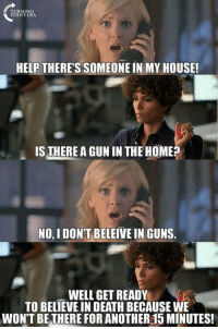 😁: HELP THERE'S SOMEONE IN MY HOUSE!  IS THERE AGUNIN THE HOME?  NO, I DON'T BELEIVE IN GUNS.  WELL GET READY  TO BELIEVE IN DEATH BECAUSE WE  WON'T BE THERE FOR ANOTHER15 MINUTES! 😁