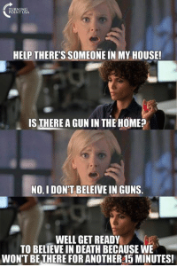 beleive: HELP THERE'S SOMEONEIN MY HOUSE!  IS THERE AGUN IN THEHOMEP  NO, I DON'T BELEIVE IN GUNS.  WELL GET READY  TO BELIEVE IN DEATH BECAUSE WE  WON'T BE THERE FOR ANOTHER15 MINUTES!