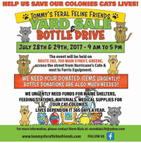HELP US SAVE OUR COLONIES CATS LIVES  TOMMY's FERAL FELINE FRIENDS  YARD SALE  BOTTLE DRIVE  JuLY 28TH & 29TH, 2017 9 AM TO 5 PM  The event will be held on  ROUTE 202,700 MAIN STREET, GREENE,  cross the street from Hurricane's Cafe &  next to Farris Equipment.  WE NEED YOUR DONATED ITEMS URGENTLY!  BOTTLE DONATIONS ARE ALSO MUCH NEEDED!  WE URGENTLY NEED FUNDS FOR MAINE SHELTERS,  FEEDING STATIONS MATERIALS,MEDICAL SUPPLIES FOR  OUR CAT-COLONIES  LIVES DEPENDON IT 365 DAYS AYEAR. L  N)  雷  For more information, please contact Norm Blais at: normblais39@yahoo.com  www.tommysferalfelinefriends.com FOLLOW US Its nearly a month away and the babies are asking for support and help for their upcoming summer yard sale and bottle drive.  All the details are enclosed in this poster.   The babies are looking for yard sale donations along with bottle and can donations. If you don't have either monetary donations are always welcome and appreciated...<3  Tommy's Feral Feline Friends P.O.Box 274 Greene, Maine 04236          or  Pay Pal     http://tommysferalfelinefriend.com/donate/  The babies are asking friends to please share with their family and friends.  FMI please contact norm at :  normblais39@yahoo.com  Thank you!   Love, Tommy's babies...<3  Please share...<3  creative art work and web design by Aunt Martine...<3