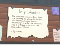 Help, Spirit, and Creatures: Help Wanted  The monsters knolwn as Dust Spirit  are throwing the elemental balance  into disarray. I would like an  adventurer to enter the mines and  slay 0 of these creatures. -M.  Rasmodius, Wizard  - 0g reward  HIGH  QUALITY  SEEDS  ONLY  ATPIE