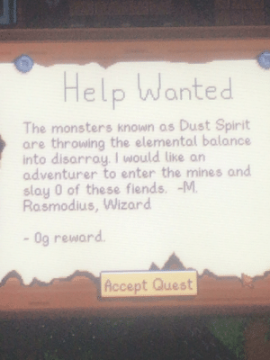 Help, Quest, and Spirit: Help Wanted  The monsters known as Dust Spirit  are throwing the elemental balance  into disarray. I would like an  adventurer to enter the mines and  slay 0 of these fiends.  Rasmodius, Wizard  Og reward  Accept Quest *visible confusion*