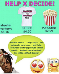 Af, Bad, and Doe: HELP X DECIDE!  NOT ONLY AM '  I'M  SERBIAN  TOO!  lahseh's  ventory:  $5.16  SHIRT:  $4.30  POPCORN:  $2.99  dat shirt fresh af... i might cop it.. but  gotdam im hungry doe... and that p-  corn hood talk for popcorn) be smellin  good fr... too bad i cant afford both,  this will be a difficult decision