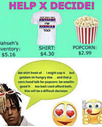 Af, Bad, and Doe: HELP X DECIDE!  NOT ONLY AM  I'M  SERBIAN  TOO!  ahseh's  SHIRT:  $4.30  POPCORN:  $2.99  ventory:  $5.16  dat shirt fresh af… i might cop it . but  gotdam im hungry doe... and that p-  corn hood talk for popcorn) be smellin  good fr... too bad i cant afford both,  this will be a difficult decision think solarcon onto somethin..