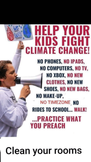 No... timezones?: HELP YOUR  KIDS FIGHT  CLIMATE CHANGE!  NO PHONES, NO IPADS,  NO COMPUTERS, NO TV,  NO XBOX, NO NEW  CLOTHES, NO NEW  SHOES, NO NEW BAGS,  NO MAKE-UP,  NO TIMEZONE NO  RIDES TO SCHOOL... WALK!  ...PRACTICE WHAT  YOU PREACH  Clean your rooms No... timezones?