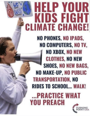 *sigh*: HELP YOUR  will  KIDS FIGHT  CLIMATE CHANGE!  NO PHONES, NO IPADS  NO COMPUTERS, NO TV,  NO XBOX,NO NEW  CLOTHES, NO NEW  SHOES, NO NEW BAGS,  NO MAKE-UP, NO PUBLIC  TRANSPORTATION, NO  RIDES TO SCHOOL... WALK!  ...PRACTICE WHAT  YOU PREACH  TURNING  POINT USA *sigh*