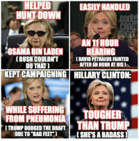 "If I were helping the Hillary Clinton campaign define the narrative about their candidate, this is the route I'd go.: HELPED  EASILY HANDLED  HUNT DOWN  AN11HOUR  OSAMA BIN LADEN  HEARING  (BUSH COULDNT  (DAVID PETRAEUS FAINTED  AFTER AN HOUR AT HIS)  DO THAT]  KEPT CAMPAIGNING HILLARY CLINTON:  WHILE SUFFERING  TOUGHER  FROM PNEUMONIA  CTRUMP DODGED THE DRAFT  THAN TRUMP  DUE TO ""BAD FEET  CSHESABADASS] If I were helping the Hillary Clinton campaign define the narrative about their candidate, this is the route I'd go."