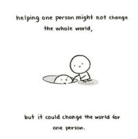 World, Wholesome, and Change: helping one person might not change  the whole world  bu+ it could chan9e the world for  one person. Wholesome helping