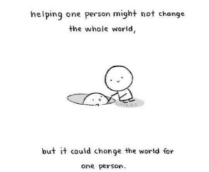 Just a little kindness: helping one person might not change  the whole world,  KHIERD  but it could change the world for  one person. Just a little kindness