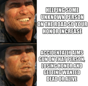 Gun, Wanted, and Unknown: HELPINGSOME  UNKNOWN PERSON  ONTHE ROAD SO YOUR  HONOR INCREASE  ACCIDENTALLY AIMS  GUN ON THATPERSON,  LOSING HONOR AND  GETTING WANTED  DEADORALIVE First hours of RDR2 in a nutshell.