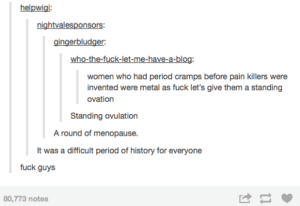 Omg, Period, and Tumblr: helpwigi:  nightvalesponsors  gingerbludger:  who-the-fuck-let-me-have-a-blog  women who had period cramps before pain killers were  invented were metal as fuck let's give them a standing  ovation  Standing ovulation  A round of menopause.  It was a difficult period of history for everyone  fuck guys  80,773 notes Bloody hellomg-humor.tumblr.com