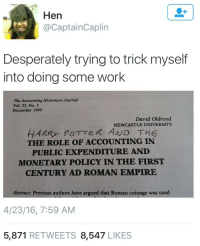 Empire, Harry Potter, and Work: Hen  @CaptainCaplin  Desperately trying to trick myself  into doing some work  The Accounting Historians Journal  Vol. 22, No. 2  December 1995  David Oldroyd  HARRY PoTTER AND THE  THE ROLE OF ACCOUNTING IN  PUBLIC EXPENDITURE AND  MONETARY POLICY IN THE FIRST  CENTURY AD ROMAN EMPIRE  Abstract: Previous authors have argued that Roman coinage was used  4/23/16, 7:59 AM  5,871 RETWEETS 8,547 LIKES