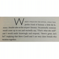 """Steve Carell is actually the best. https://t.co/allveRJ7SS: HEN I WAS ON THE OFFICE, I WAS THE  V perfect kind of famous: a little bit fa-  mous. Double-take-at-the-airport famous. Occasionally someone  would come up to me and excitedly say, """"That's what she said!""""  and I would smile knowingly and respond, """"Steve's great, isn't  he?"""" implying that Steve Carell and I are very close friends who  vacation together. Steve Carell is actually the best. https://t.co/allveRJ7SS"""