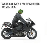 very rare motorcycle pepe: hen not even a motorcycle can  get you laid very rare motorcycle pepe