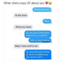 Ctfu, Foh, and Fresh: hen she's crazy AF about you  Where are you?  At the store  WoW  What you mean  So you just at the store  without my consent?!  With a fresh haircut  @Just vicious  Baby have stuff to do  So now that you're fine  af, all of a sudden you  got stuff to do?! For Hot 🔥Memes Fo👣ow... @just2vicious @just2vicious @just2vicious Follow our biggest supporter @farrahgray_ FOLLOW our Team Page 👉 @quotekillahs👈... Fo👣ow the 👇🏽👇🏽Squad @terryderon 💑 @ogboombostic 👑 @boutmyblessings 😇 @tales4dahood 💀 @just2vicious 💁🏽___ just2vicious quotekillahs love toofunny funnymemes pettyshit pettyaf petty dead funnyshit funnyaf imdead bruh realtalk lol facts savage nolie hilarious whodidthis nochill ctfu foh welp funnyasfuck whatthefuck pettypost imweak lmao kmsl