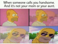 MeIRL, Mom, and You: hen someone calls you handsome.  And it's not your mom or your aunt. meirl