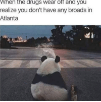 Broads In Atlanta: hen the drugs wear off and you  realize you don't have any broads in  Atlanta