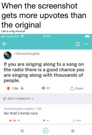 Life, Radio, and Singing: hen the Screenshot  gets more upvotes than  the original  Life is a big musical  Vodacom  11:05  r/Showerthoughts  If you are singing along to a song on  the radio there is a good chance you  are singing along with thousands of  people  1.9k ↓  57  T,Share  BEST COMMENTS  Youredoingitwrongbro 10h  Aw that's kinda nice  8.5k  34  t, Share R/showerthoughts got played