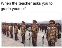 Teacher, Asks, and You: hen the teacher askS you to  grade yourself Of course