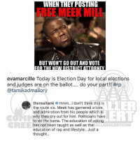 Love, Memes, and Rap: HEN THEY PUSTING  FREEMEEK MILL  BUT WONT GO OUT AND VOTE  evamarcille Today is Election Day for local elections  and judges are on the ballot do your part!! #rp  @tamikadmallory  therealtank Hmm.. i don't think this is  the route sis. Meek has garnered a love  and admiration from his people which is  why they cry out for him. Politicians have  to do the same. The education of voting  has not been taught as well as the  education of rap and lifestyle.. Just a  thought..  ERI  CREE  ALLERALERT.COM Ballerific Comment Creepin 🌾👀🌾 tank commentcreepin
