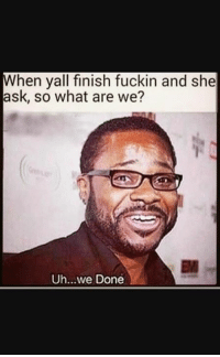 fuckin: hen yall finish fuckin and she  ask, so what are we?  Uh...we Done